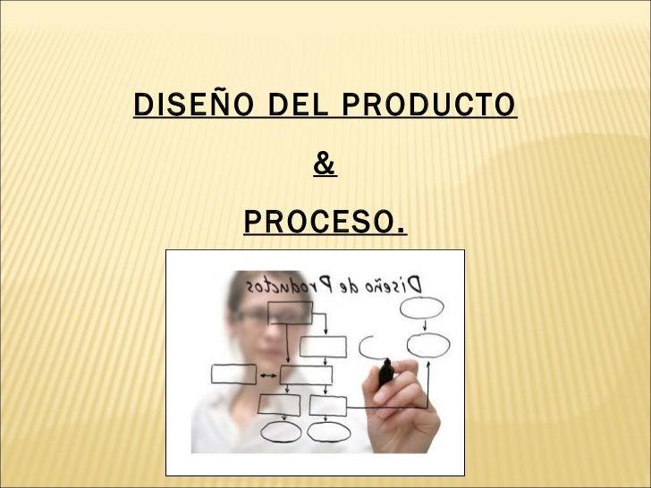 DISEÑO DEL PRODUCTO & PROCESO.