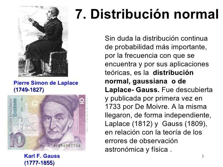 Sin duda la distribución continua de probabilidad más importante, por la frecuencia con que se encuentra y por sus aplicac...
