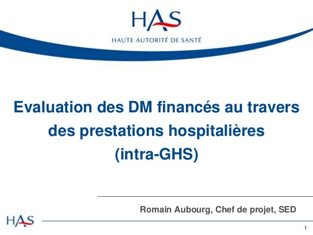 Evaluation des DM financés au travers des prestations hospitalières  (intra-GHS)  Romain Aubourg, Chef de projet, SED 1