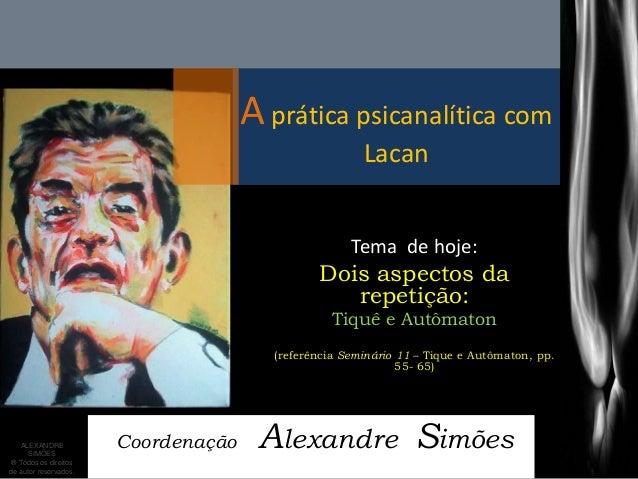 A prática psicanalítica com Lacan  Coordenação Alexandre Simões  Tema de hoje:  Dois aspectos da repetição:  Tiquê e Autôm...