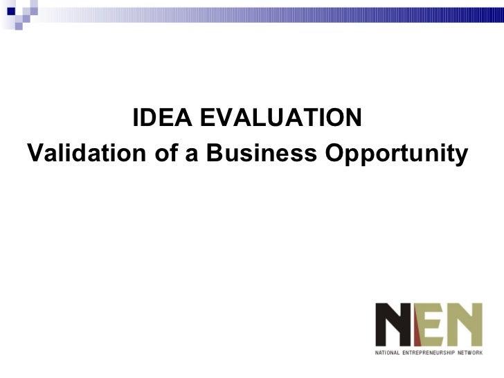 <ul><li>IDEA EVALUATION </li></ul><ul><li>Validation of a Business Opportunity </li></ul>