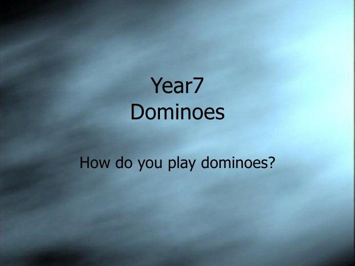 Year7      DominoesHow do you play dominoes?