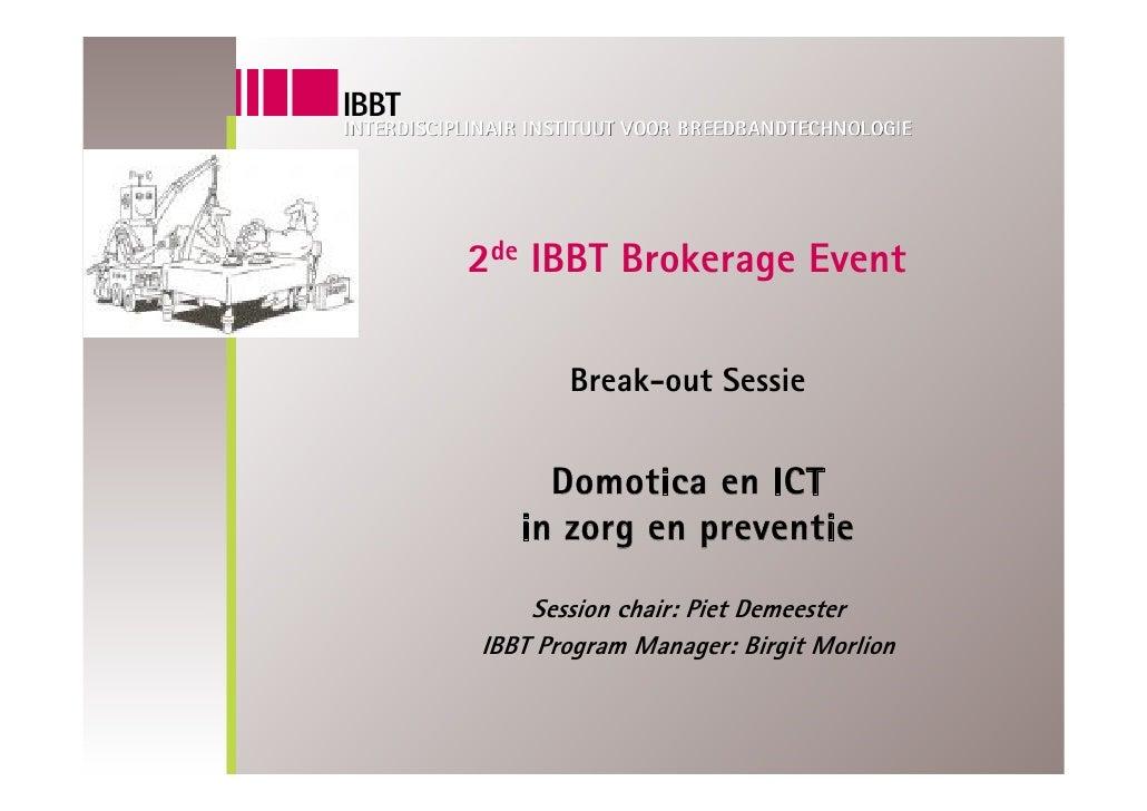 2de IBBT Brokerage Event         Break-out Sessie        Domotica en ICT    in zorg en preventie      Session chair: Piet ...