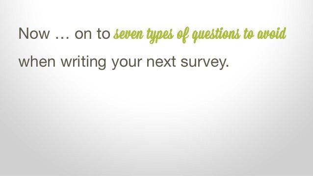Now … on to seven types of questions to avoid when writing your next survey.