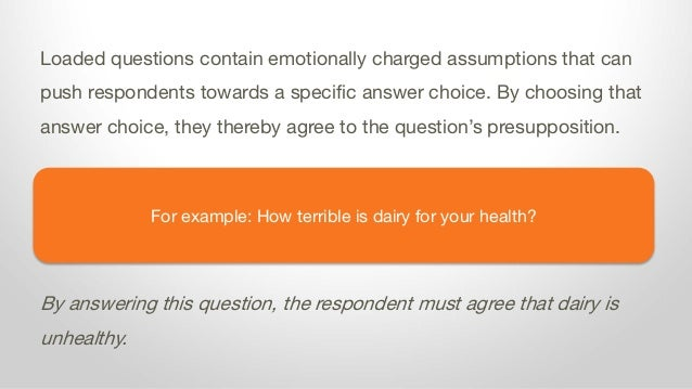 For example: How terrible is dairy for your health? Loaded questions contain emotionally charged assumptions that can push...