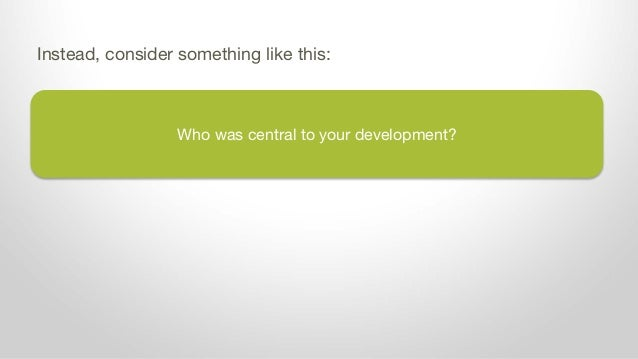 Who was central to your development? Instead, consider something like this: