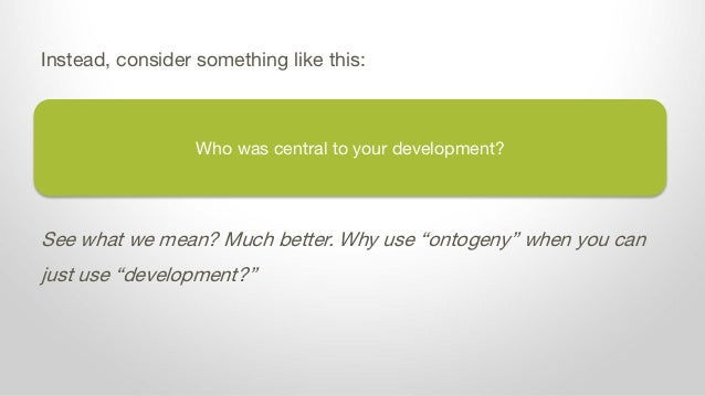 """Who was central to your development? Instead, consider something like this: See what we mean? Much better. Why use """"ontoge..."""