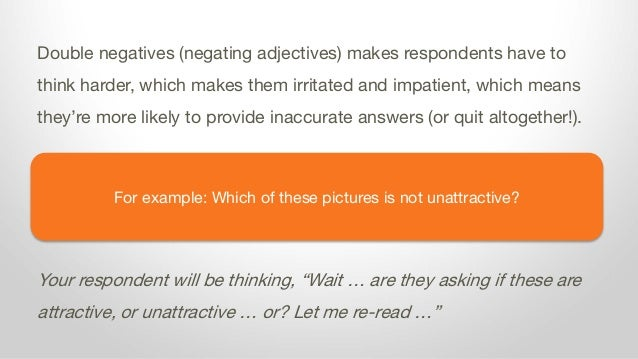 For example: Which of these pictures is not unattractive? Double negatives (negating adjectives) makes respondents have to...