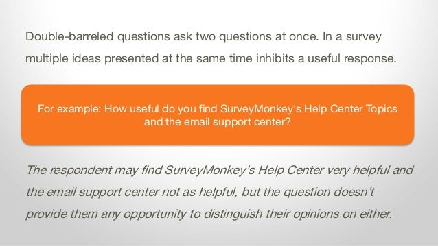 For example: How useful do you find SurveyMonkey's Help Center Topics and the email support center? Double-barreled questi...