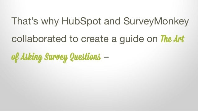That's why HubSpot and SurveyMonkey collaborated to create a guide on The Art of Asking Survey Questions –