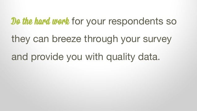 Do the hard work for your respondents so they can breeze through your survey and provide you with quality data.