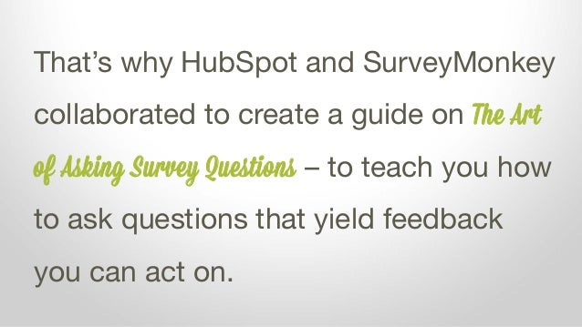 That's why HubSpot and SurveyMonkey collaborated to create a guide on The Art of Asking Survey Questions – to teach you ho...