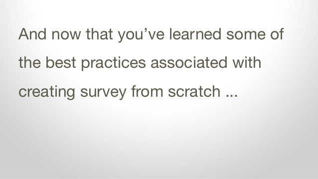 And now that you've learned some of the best practices associated with creating survey from scratch ...