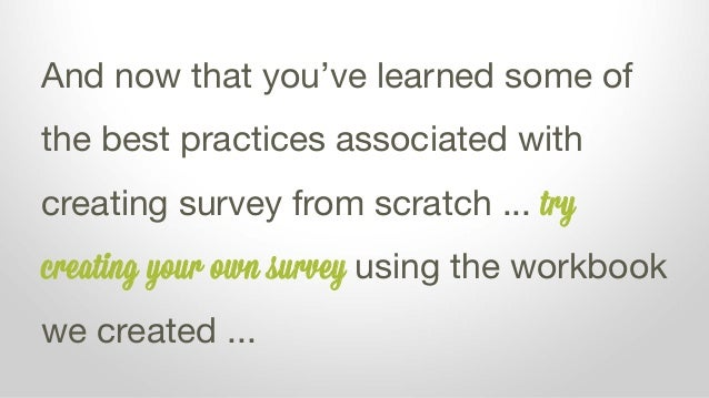 And now that you've learned some of the best practices associated with creating survey from scratch ... try creating your ...