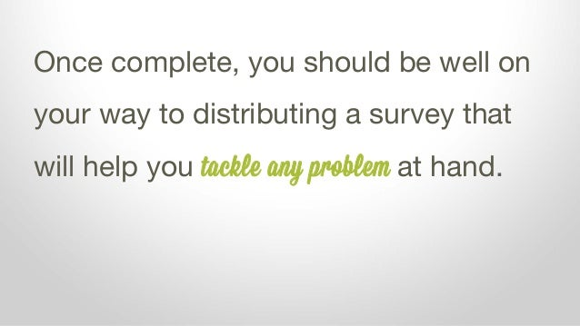 Once complete, you should be well on your way to distributing a survey that will help you tackle any problem at hand.