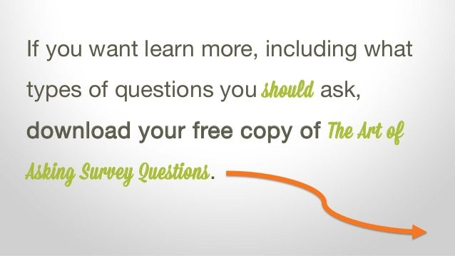 If you want learn more, including what types of questions you should ask, download your free copy of The Art of Asking Sur...