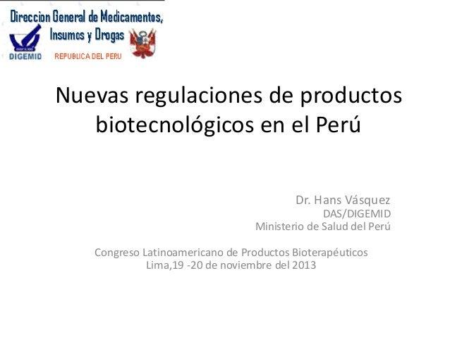 Nuevas regulaciones de productos biotecnológicos en el Perú Dr. Hans Vásquez DAS/DIGEMID Ministerio de Salud del Perú Cong...
