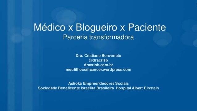 Médico x Blogueiro x Paciente Parceria transformadora Dra. Cristiane Benvenuto @dracrisb dracrisb.com.br meufilhocomcancer...