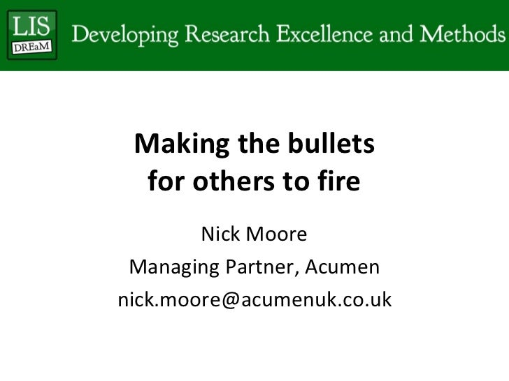 Making the bullets for others to fire Nick Moore Managing Partner, Acumen [email_address]