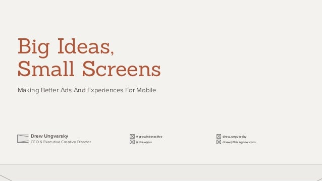 Big Ideas,  Small Screens  Making Better Ads And Experiences For Mobile  Drew Ungvarsky  CEO & Executive Creative Director...