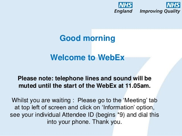 Good morning Welcome to WebEx Please note: telephone lines and sound will be muted until the start of the WebEx at 11.05am...