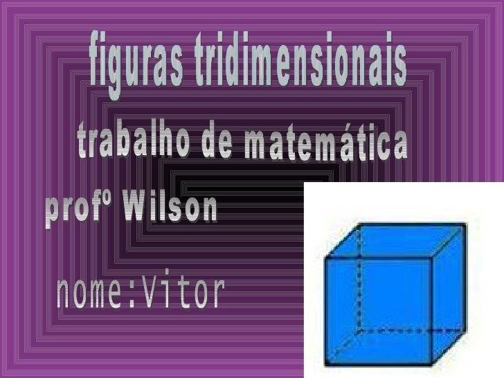 figuras tridimensionais trabalho de matemática profº Wilson nome:Vitor