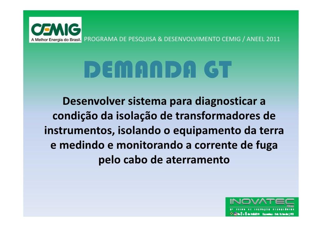 PROGRAMA DE PESQUISA & DESENVOLVIMENTO CEMIG / ANEEL 2011            DEMANDA GT     Desenvolver sistema para diagnosticar ...
