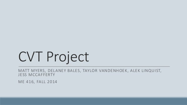 CVT Project MATT MYERS, DELANEY BALES, TAYLOR VANDENHOEK, ALEK LINQUIST, JESS MCCAFFERTY ME 416, FALL 2014