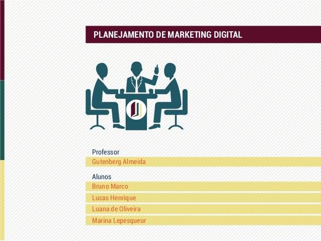 PLANEJAMENTO DE MARKETING DIGITAL Bruno Marco Gutenberg Almeida Professor Alunos Lucas Henrique Luana de Oliveira Marina L...