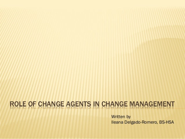 ROLE OF CHANGE AGENTS IN CHANGE MANAGEMENT Written by Ileana Delgado-Romero, BS-HSA