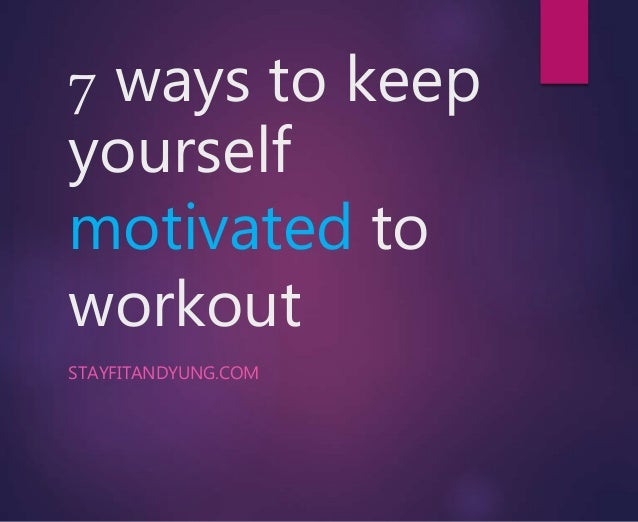 7 ways to keep yourself motivated to workout STAYFITANDYUNG.COM