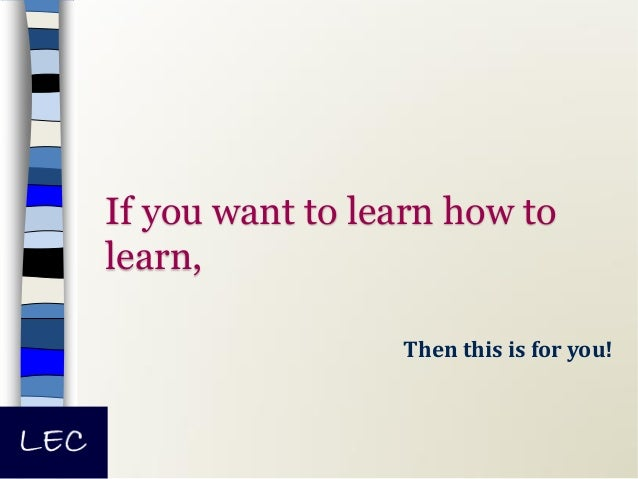 If you want to learn how to learn, Then this is for you!