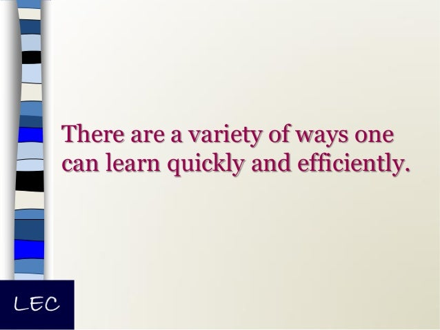 There are a variety of ways one can learn quickly and efficiently.