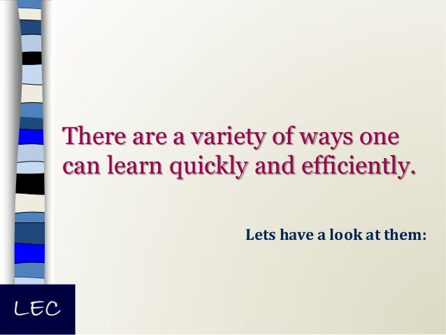 There are a variety of ways one can learn quickly and efficiently. Lets have a look at them: