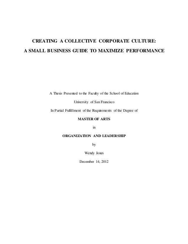 CREATING A COLLECTIVE CORPORATE CULTURE: A SMALL BUSINESS GUIDE TO MAXIMIZE PERFORMANCE A Thesis Presented to the Faculty ...