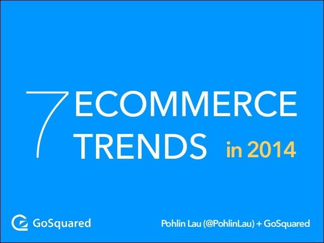 7  ECOMMERCE TRENDS in 2014 Pohlin Lau (@PohlinLau) + GoSquared