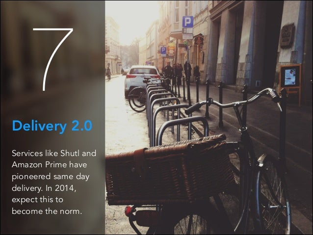 7 Delivery 2.0 Services like Shutl and Amazon Prime have pioneered same day delivery. In 2014, expect this to become the n...