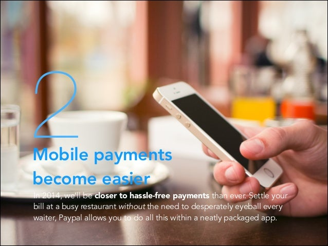 2  Mobile payments become easier  In 2014, we'll be closer to hassle-free payments than ever. Settle your bill at a busy r...