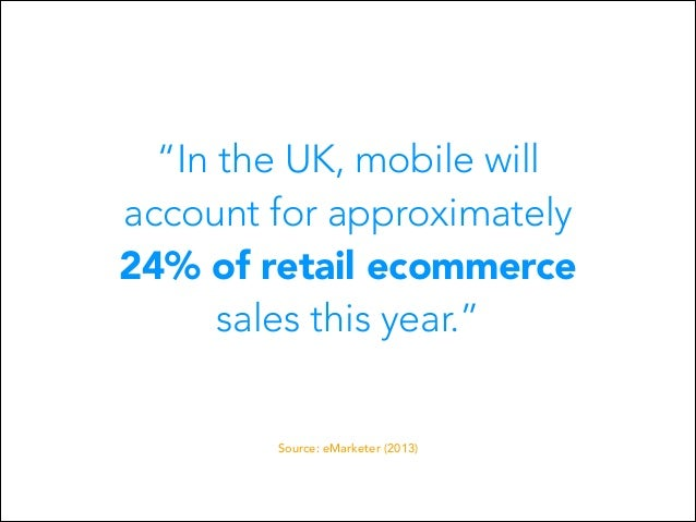 """In the UK, mobile will account for approximately 24% of retail ecommerce sales this year."" Source: eMarketer (2013)"