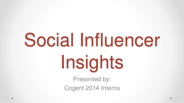 Social Influencer Insights Presented by: Cogent 2014 Interns