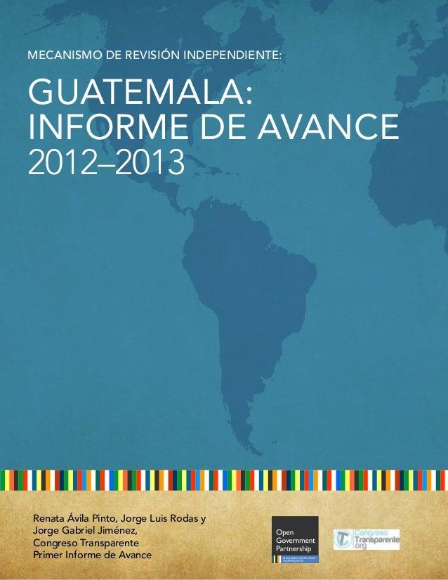 MECANISMO DE REVISIÓN INDEPENDIENTE: GUATEMALA: INFORME DE AVANCE 2012–2013 INDEPENDENT REPORTING MECHANISM Renata Ávila P...