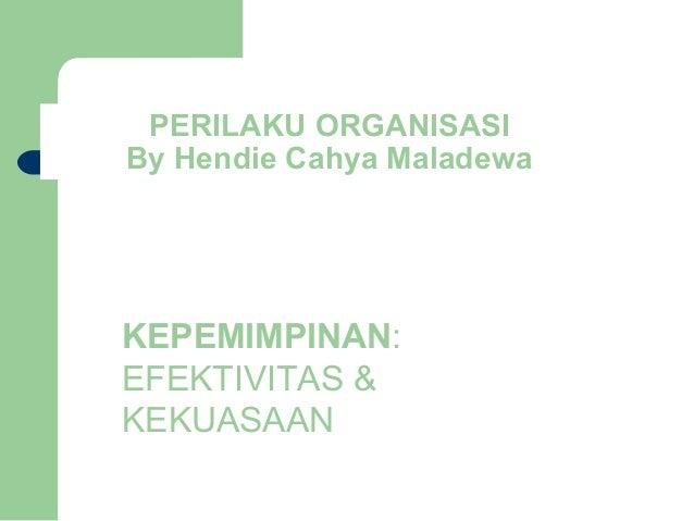 PERILAKU ORGANISASIBy Hendie Cahya MaladewaKEPEMIMPINAN:EFEKTIVITAS &KEKUASAAN
