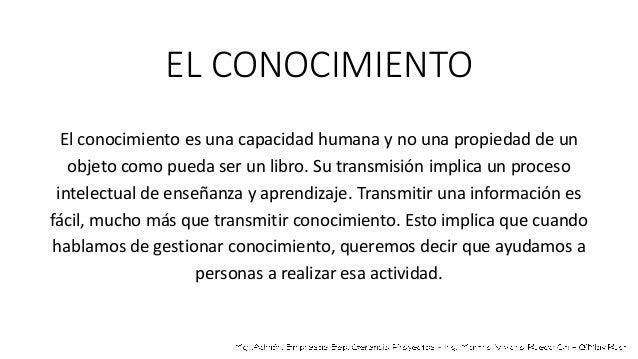 EL CONOCIMIENTO El conocimiento es una capacidad humana y no una propiedad de un objeto como pueda ser un libro. Su transm...