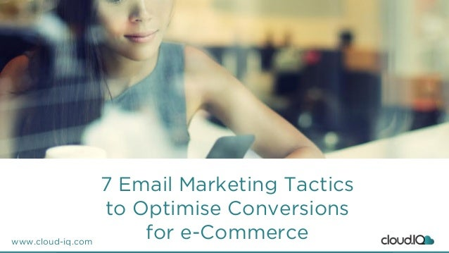 www.cloud-iq.com 7 Email Marketing Tactics to Optimise Conversions for e-Commerce