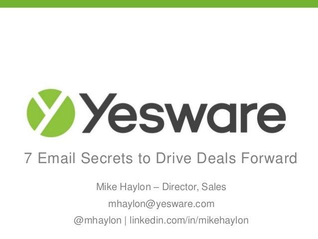 7 Email Secrets to Drive Deals Forward Mike Haylon – Director, Sales mhaylon@yesware.com @mhaylon | linkedin.com/in/mikeha...