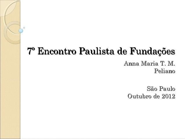 7º Encontro Paulista de Fundações                     Anna Maria T. M.                             Peliano               ...
