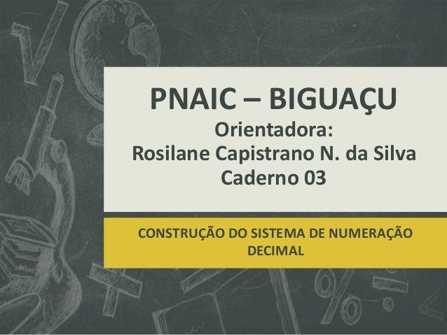 PNAIC – BIGUAÇU Orientadora: Rosilane Capistrano N. da Silva Caderno 03 CONSTRUÇÃO DO SISTEMA DE NUMERAÇÃO DECIMAL