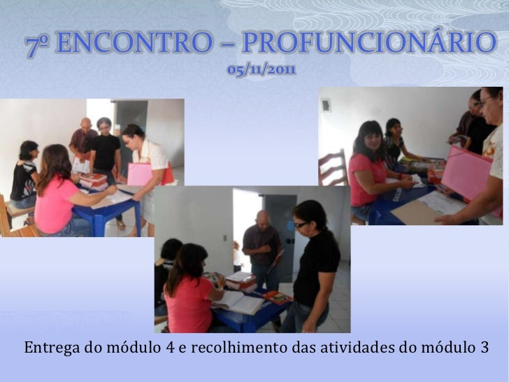 7º ENCONTRO – PROFUNCIONÁRIO                          05/11/2011Entrega do módulo 4 e recolhimento das atividades do módul...