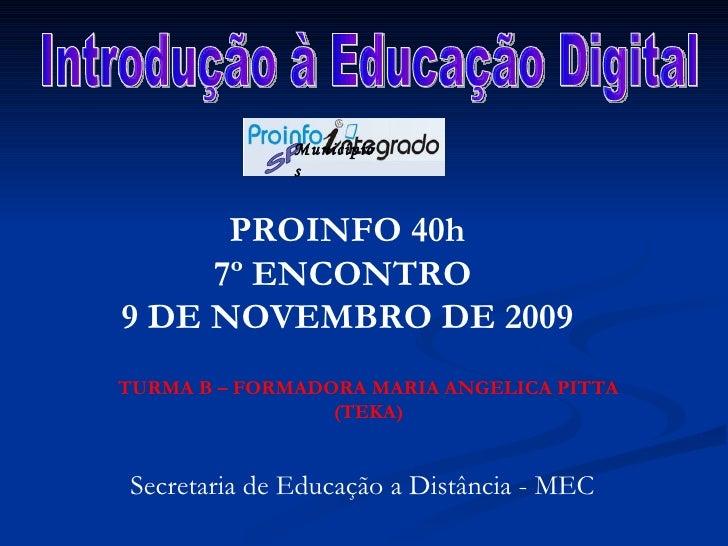 Introdução à Educação Digital PROINFO 40h 7º ENCONTRO  9 DE NOVEMBRO DE 2009 TURMA B – FORMADORA MARIA ANGELICA PITTA (TEK...