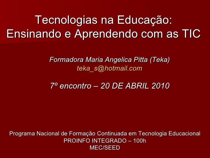 Tecnologias na Educação: Ensinando e Aprendendo com as TIC Formadora Maria Angelica Pitta (Teka) [email_address] 7º encont...